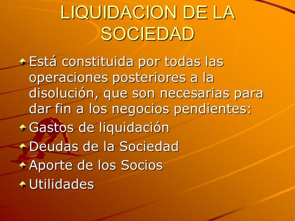 LIQUIDACION DE LA SOCIEDAD Está constituida por todas las operaciones posteriores a la disolución, que son necesarias para dar fin a los negocios pend