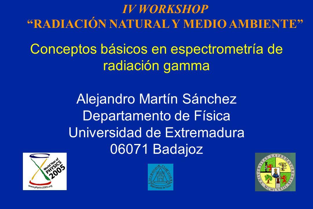 Conceptos básicos en espectrometría de radiación gamma Alejandro Martín Sánchez Departamento de Física Universidad de Extremadura 06071 Badajoz IV WOR