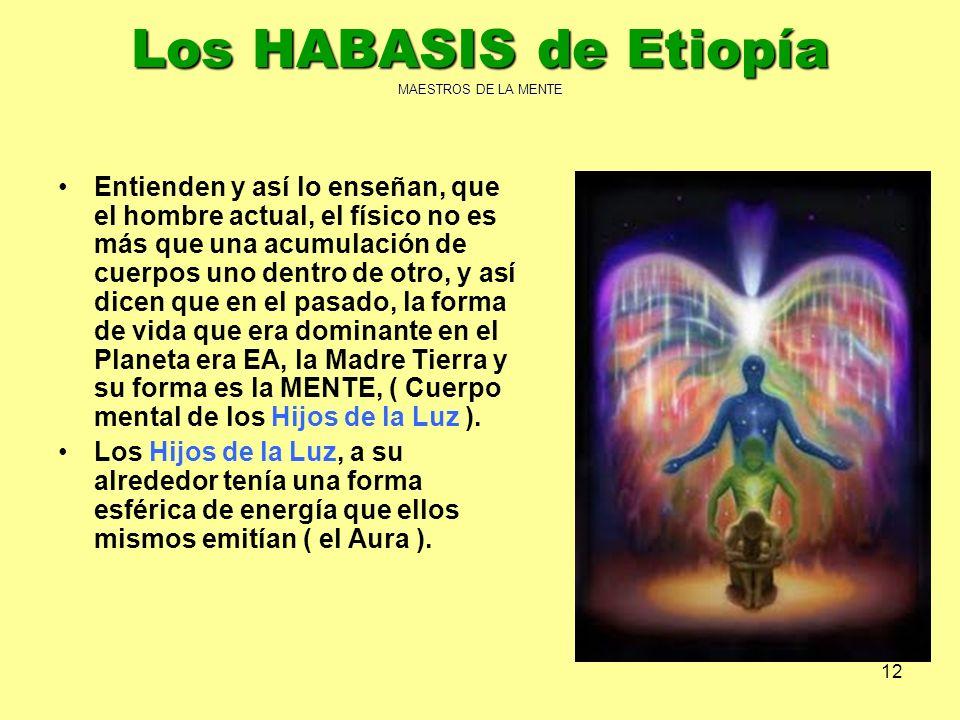 12 Los HABASIS de Etiopía MAESTROS DE LA MENTE Entienden y así lo enseñan, que el hombre actual, el físico no es más que una acumulación de cuerpos un