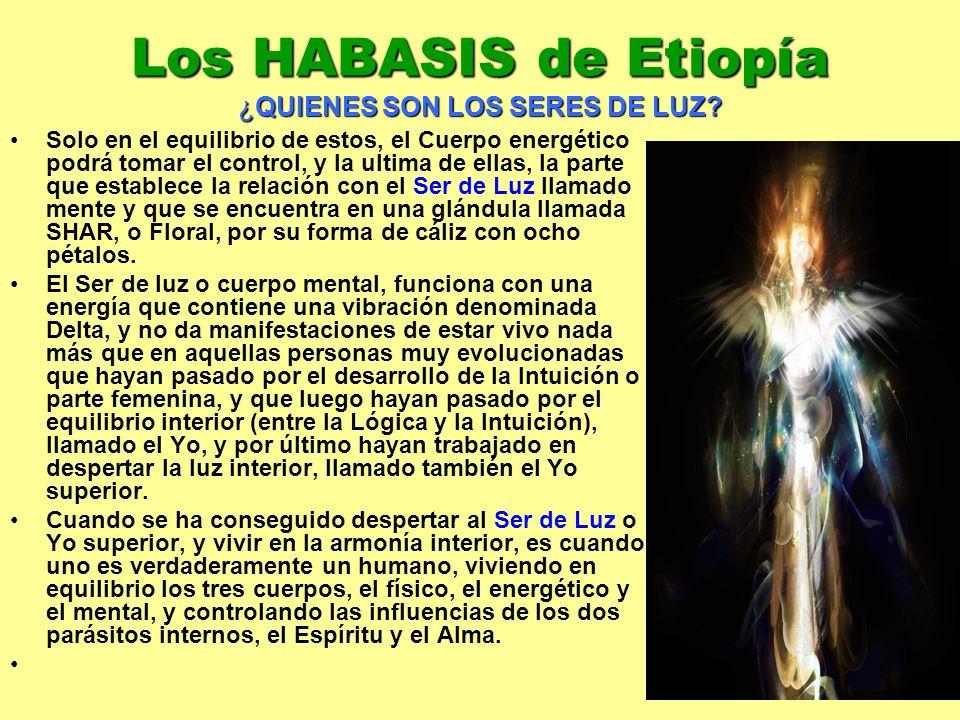 15 Los HABASIS de Etiopía ¿QUIENES SON LOS SERES DE LUZ? Solo en el equilibrio de estos, el Cuerpo energético podrá tomar el control, y la ultima de e