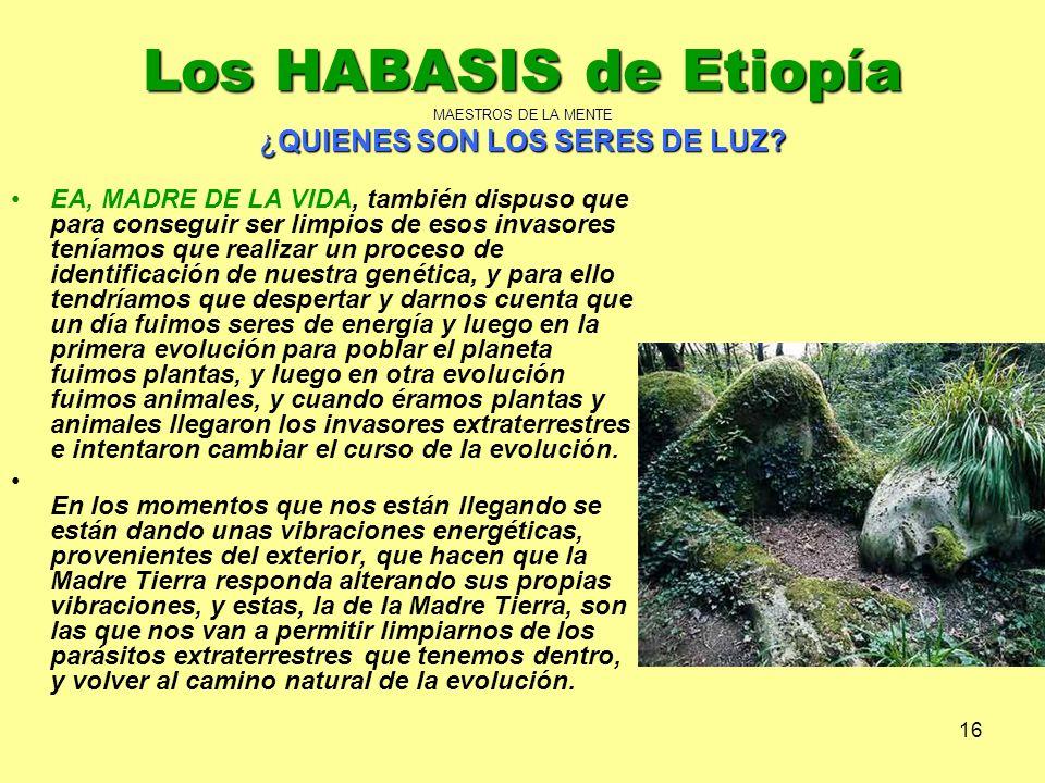 16 Los HABASIS de Etiopía MAESTROS DE LA MENTE ¿QUIENES SON LOS SERES DE LUZ? EA, MADRE DE LA VIDA, también dispuso que para conseguir ser limpios de