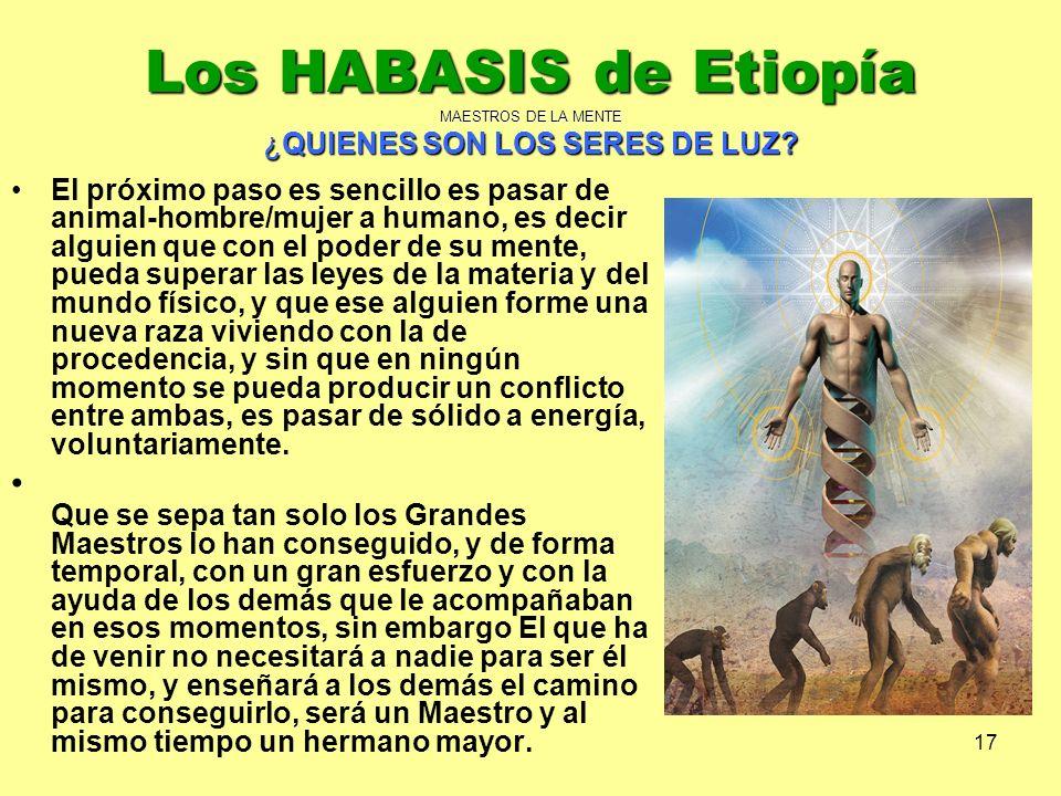 17 Los HABASIS de Etiopía MAESTROS DE LA MENTE ¿QUIENES SON LOS SERES DE LUZ? El próximo paso es sencillo es pasar de animal-hombre/mujer a humano, es