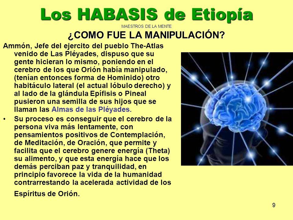 9 Los HABASIS de Etiopía MAESTROS DE LA MENTE ¿COMO FUE LA MANIPULACIÓN? Ammón, Jefe del ejercito del pueblo The-Atlas venido de Las Pléyades, dispuso