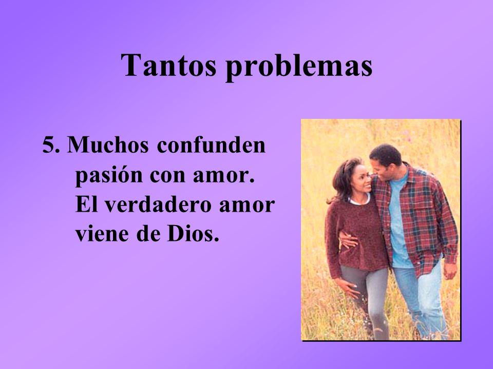 Tantos problemas 5. Muchos confunden pasión con amor. El verdadero amor viene de Dios.