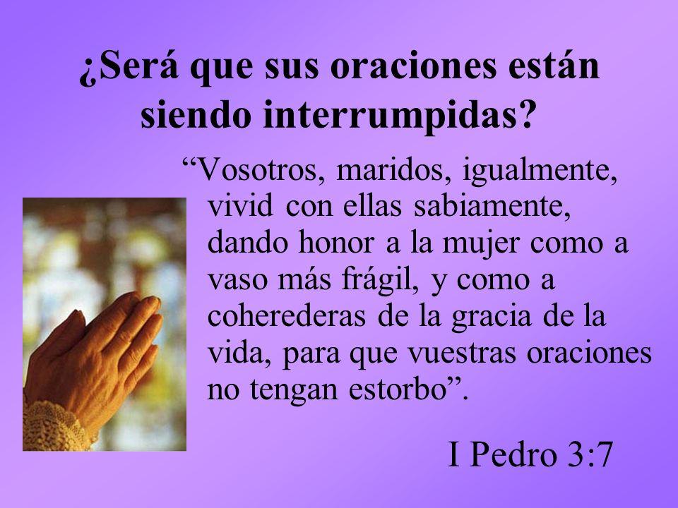 ¿Será que sus oraciones están siendo interrumpidas? Vosotros, maridos, igualmente, vivid con ellas sabiamente, dando honor a la mujer como a vaso más