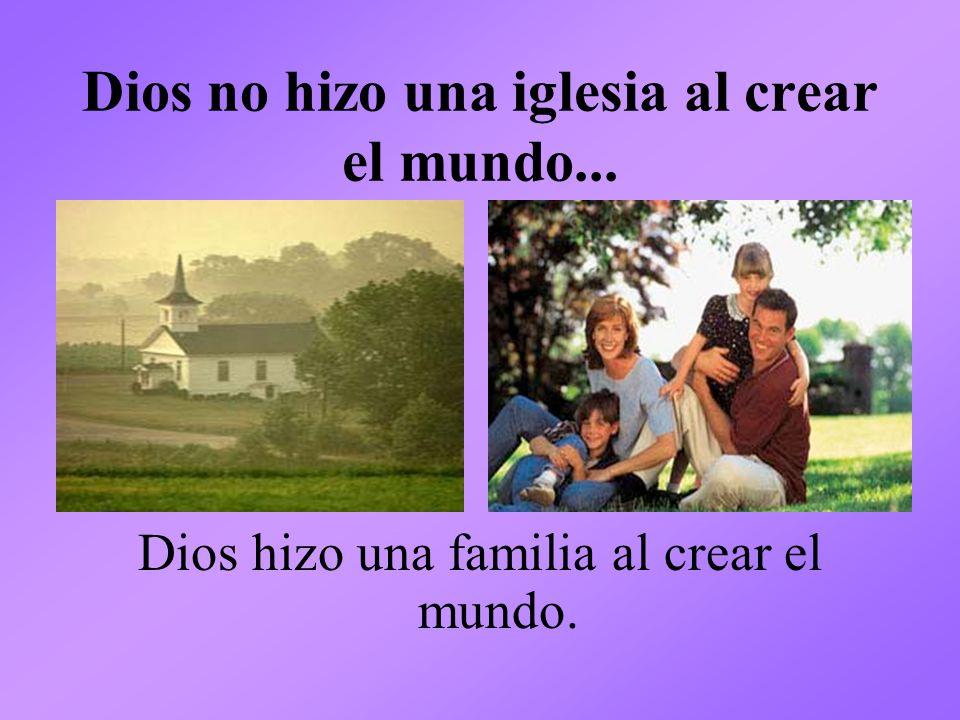 Dios no hizo una iglesia al crear el mundo... Dios hizo una familia al crear el mundo.