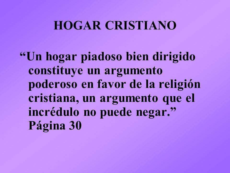 HOGAR CRISTIANO Un hogar piadoso bien dirigido constituye un argumento poderoso en favor de la religión cristiana, un argumento que el incrédulo no pu