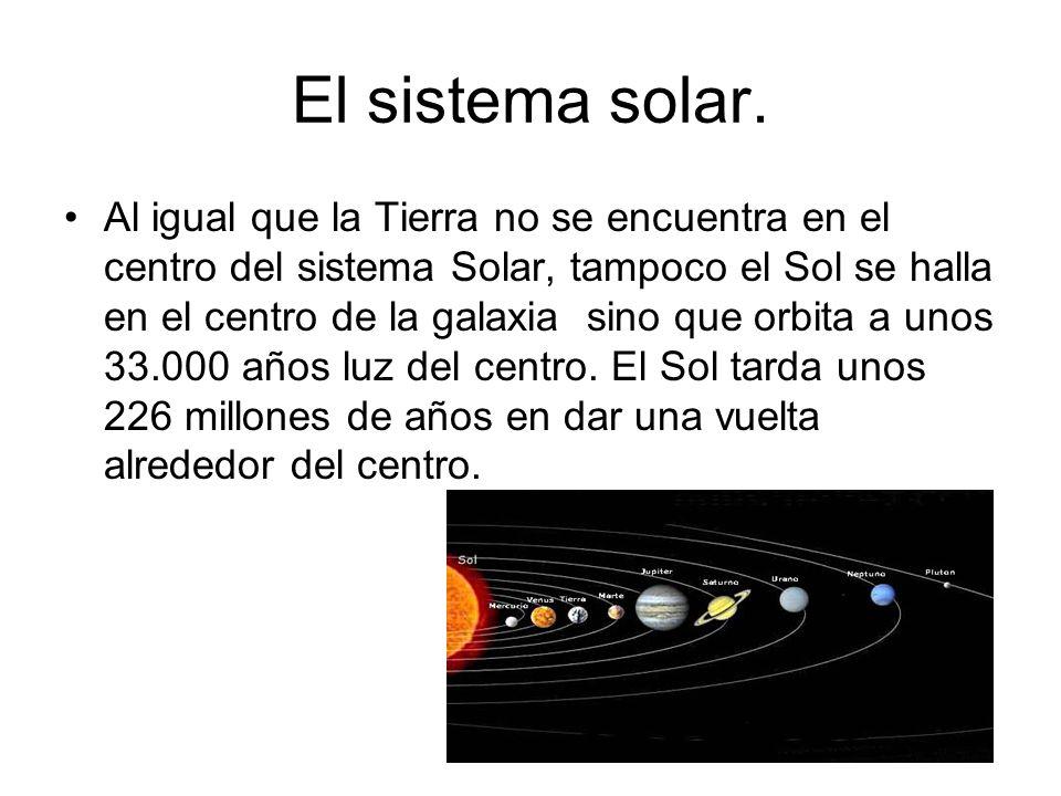 El sistema solar. Al igual que la Tierra no se encuentra en el centro del sistema Solar, tampoco el Sol se halla en el centro de la galaxia sino que o
