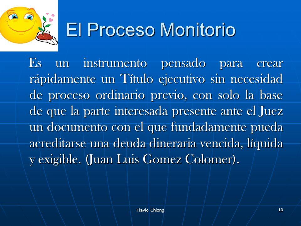 Flavio Chiong 10 El Proceso Monitorio Es un instrumento pensado para crear rápidamente un Título ejecutivo sin necesidad de proceso ordinario previo,