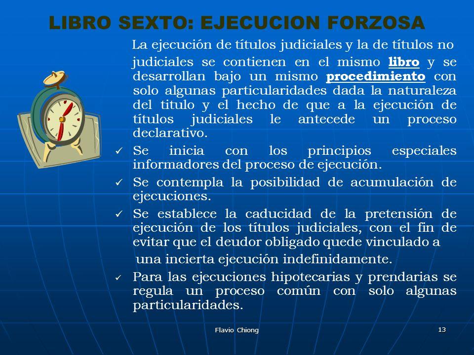 Flavio Chiong 13 LIBRO SEXTO: EJECUCION FORZOSA La ejecución de títulos judiciales y la de títulos no judiciales se contienen en el mismo libro y se d