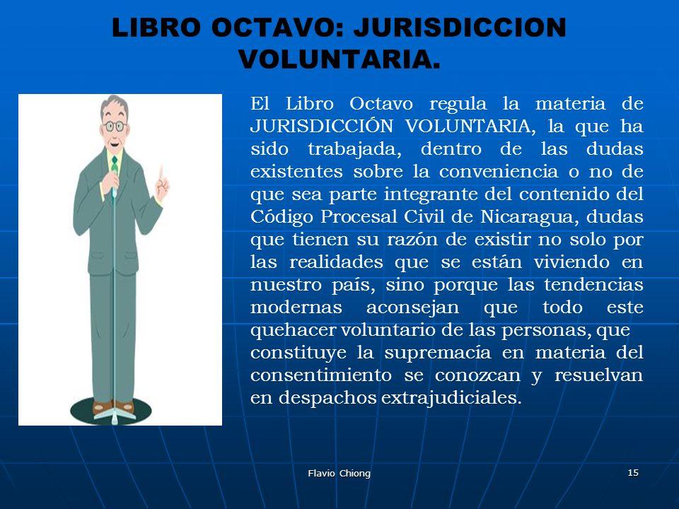 Flavio Chiong 15 LIBRO OCTAVO: JURISDICCION VOLUNTARIA. El Libro Octavo regula la materia de JURISDICCIÓN VOLUNTARIA, la que ha sido trabajada, dentro