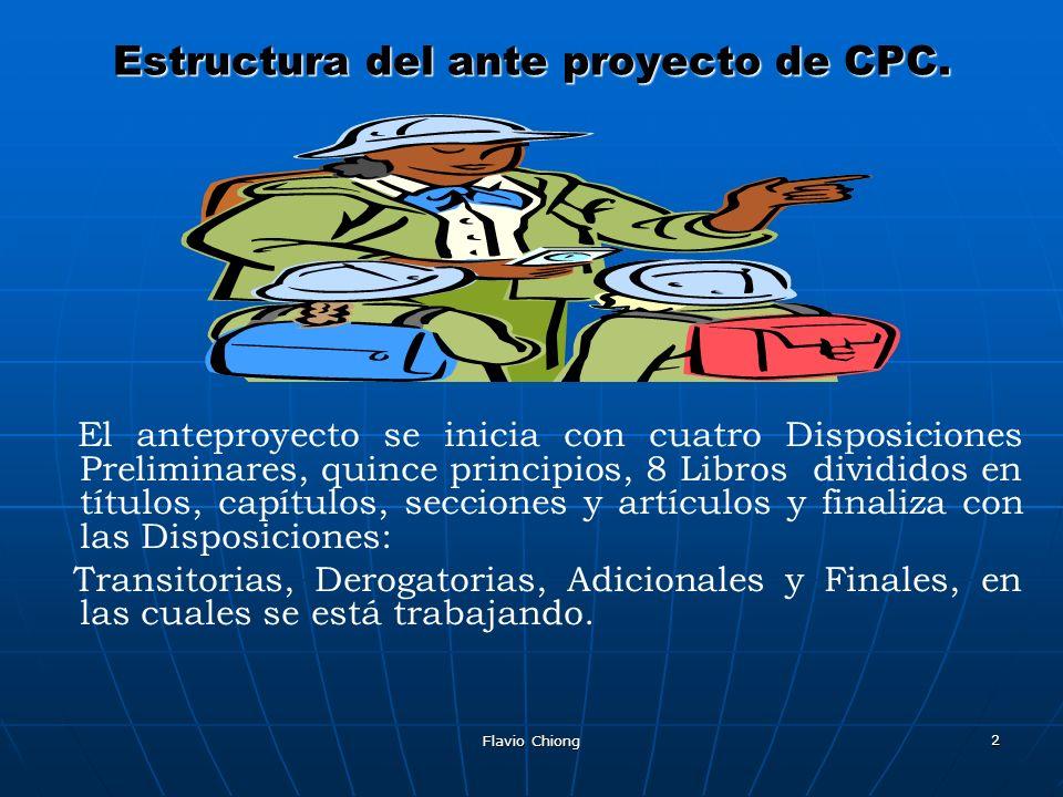 Flavio Chiong 2 Estructura del ante proyecto de CPC. El anteproyecto se inicia con cuatro Disposiciones Preliminares, quince principios, 8 Libros divi