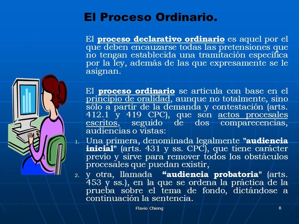Flavio Chiong 8 El Proceso Ordinario. El proceso declarativo ordinario es aquel por el que deben encauzarse todas las pretensiones que no tengan estab