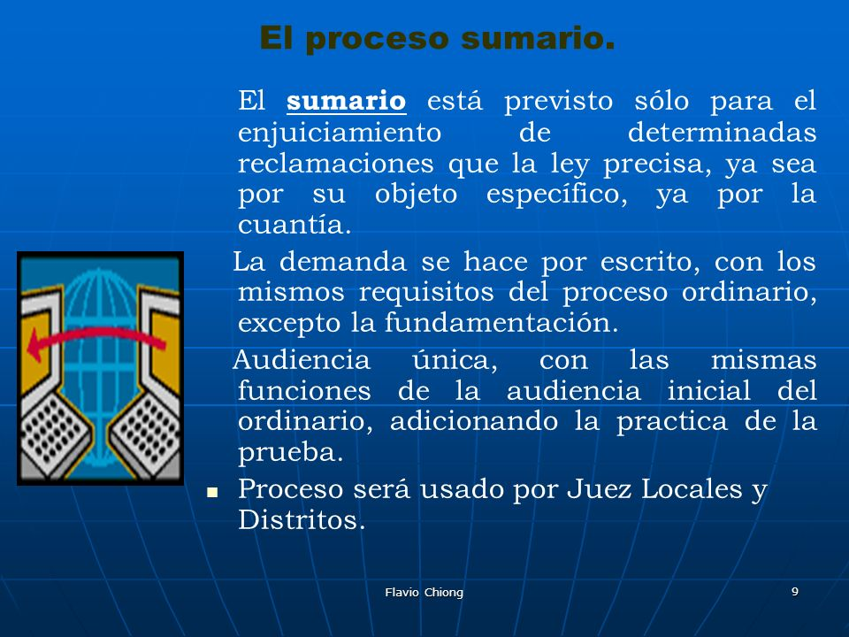 Flavio Chiong 9 El proceso sumario. El sumario está previsto sólo para el enjuiciamiento de determinadas reclamaciones que la ley precisa, ya sea por