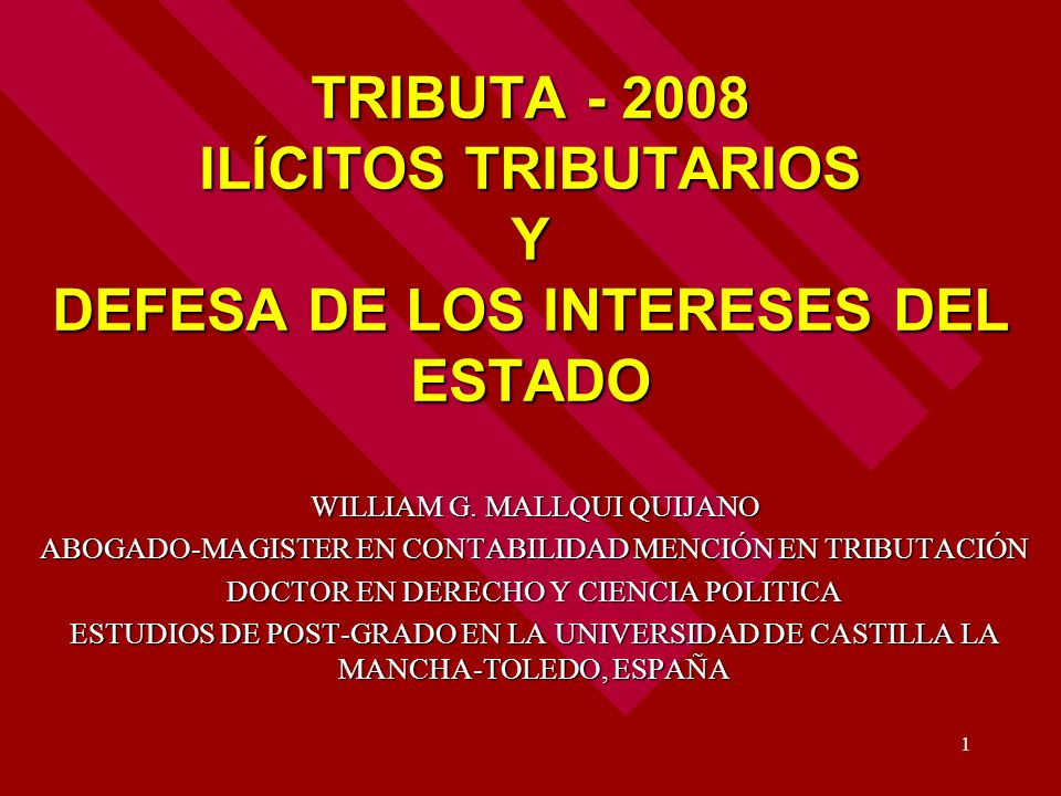1 TRIBUTA - 2008 ILÍCITOS TRIBUTARIOS Y DEFESA DE LOS INTERESES DEL ESTADO WILLIAM G. MALLQUI QUIJANO ABOGADO-MAGISTER EN CONTABILIDAD MENCIÓN EN TRIB