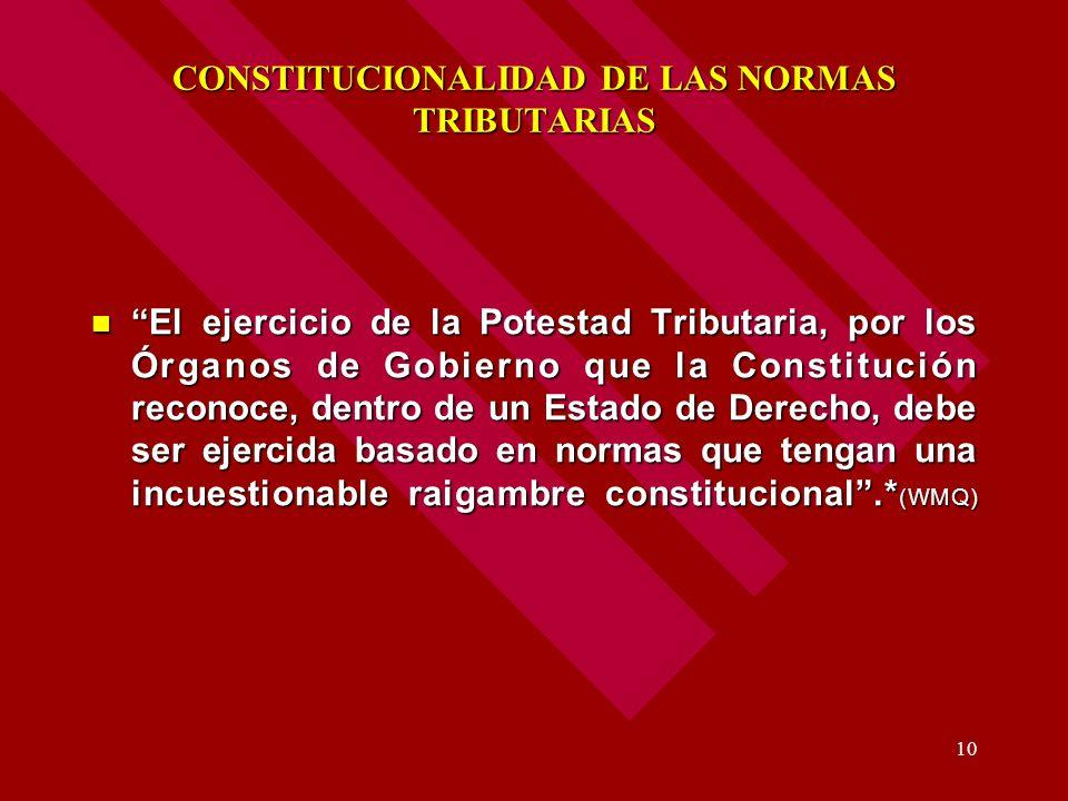 10 CONSTITUCIONALIDAD DE LAS NORMAS TRIBUTARIAS El ejercicio de la Potestad Tributaria, por los Órganos de Gobierno que la Constitución reconoce, dent