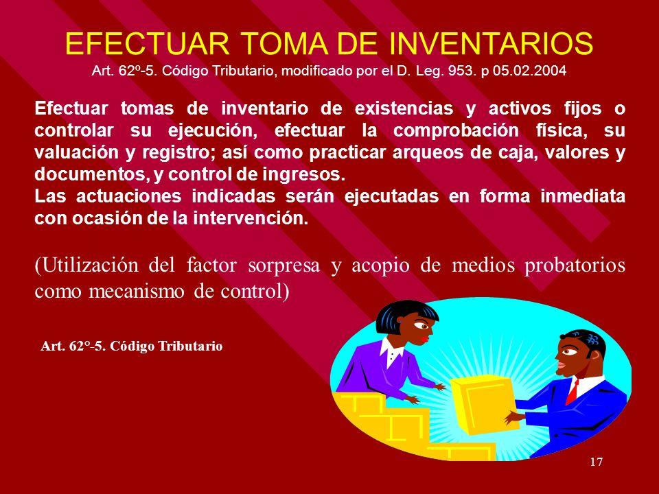 17 EFECTUAR TOMA DE INVENTARIOS Art. 62º-5. Código Tributario, modificado por el D. Leg. 953. p 05.02.2004 Efectuar tomas de inventario de existencias
