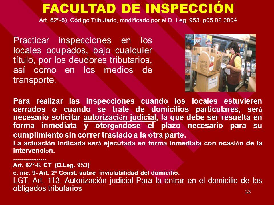 22 FACULTAD DE INSPECCIÓN Art. 62º-8). Código Tributario, modificado por el D. Leg. 953. p05.02.2004 Practicar inspecciones en los locales ocupados, b