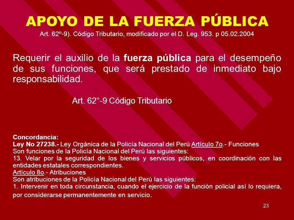 23 APOYO DE LA FUERZA PÚBLICA Art. 62º-9). Código Tributario, modificado por el D. Leg. 953. p 05.02.2004 Requerir el auxilio de la fuerza pública par