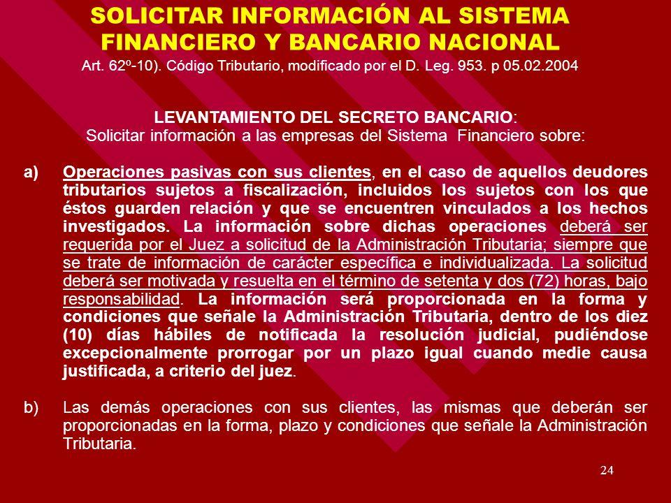 24 SOLICITAR INFORMACIÓN AL SISTEMA FINANCIERO Y BANCARIO NACIONAL Art. 62º-10). Código Tributario, modificado por el D. Leg. 953. p 05.02.2004 LEVANT