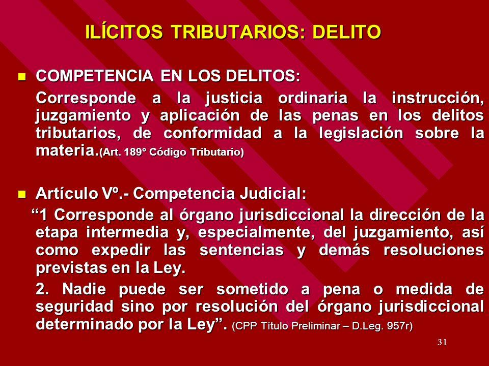 31 ILÍCITOS TRIBUTARIOS: DELITO ILÍCITOS TRIBUTARIOS: DELITO COMPETENCIA EN LOS DELITOS: COMPETENCIA EN LOS DELITOS: Corresponde a la justicia ordinar