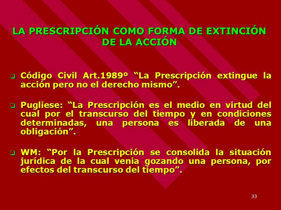 33 LA PRESCRIPCIÓN COMO FORMA DE EXTINCIÓN DE LA ACCIÓN Código Civil Art.1989º La Prescripción extingue la acción pero no el derecho mismo. Código Civ