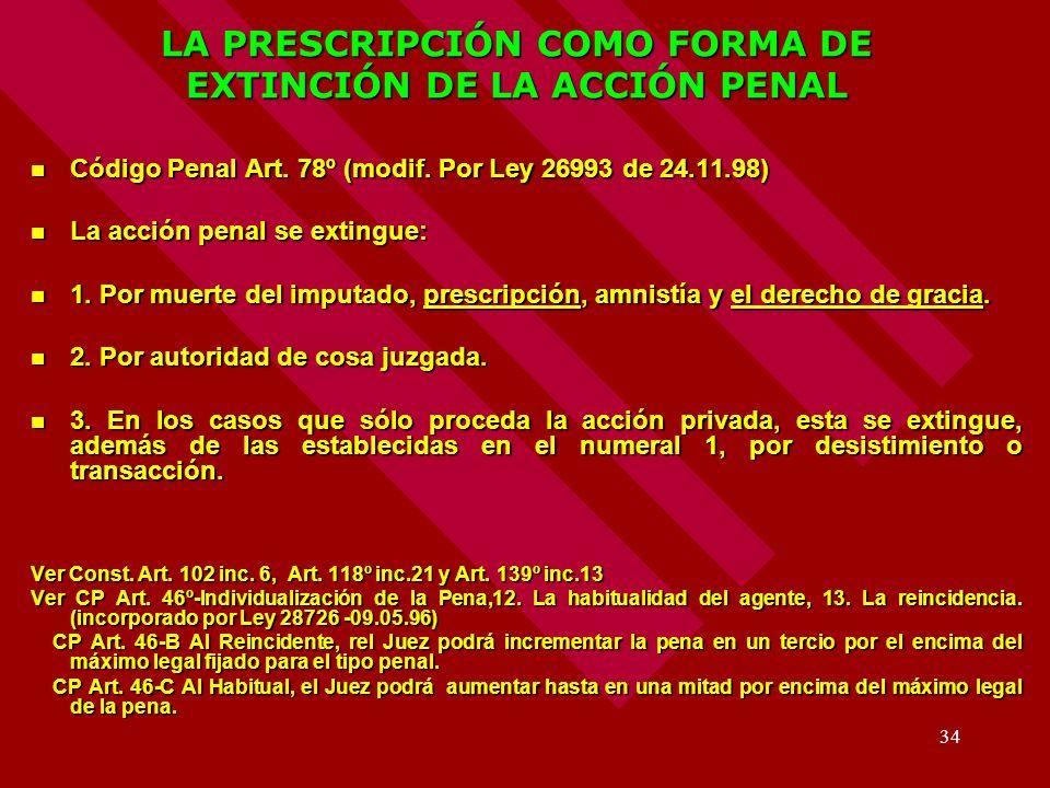 34 LA PRESCRIPCIÓN COMO FORMA DE EXTINCIÓN DE LA ACCIÓN PENAL Código Penal Art. 78º (modif. Por Ley 26993 de 24.11.98) Código Penal Art. 78º (modif. P