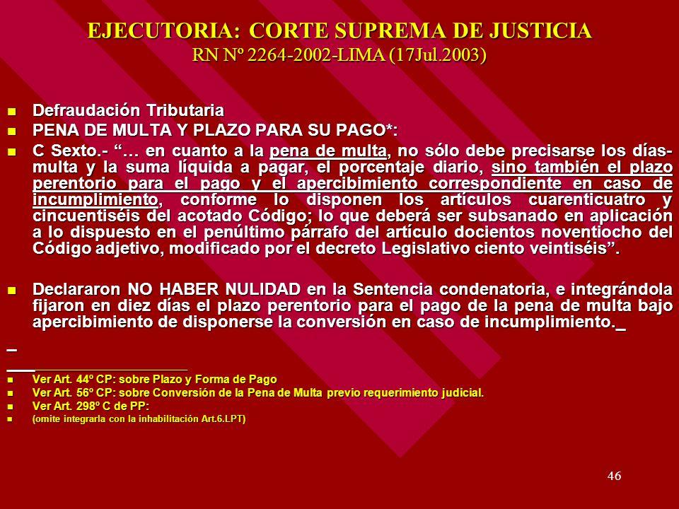 46 EJECUTORIA: CORTE SUPREMA DE JUSTICIA RN Nº 2264-2002-LIMA (17Jul.2003) Defraudación Tributaria Defraudación Tributaria PENA DE MULTA Y PLAZO PARA