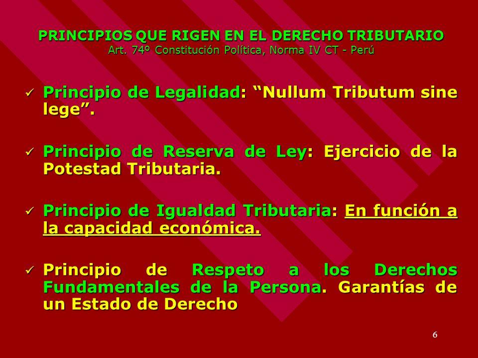 6 PRINCIPIOS QUE RIGEN EN EL DERECHO TRIBUTARIO Art. 74º Constitución Política, Norma IV CT - Perú Principio de Legalidad: Nullum Tributum sine lege.