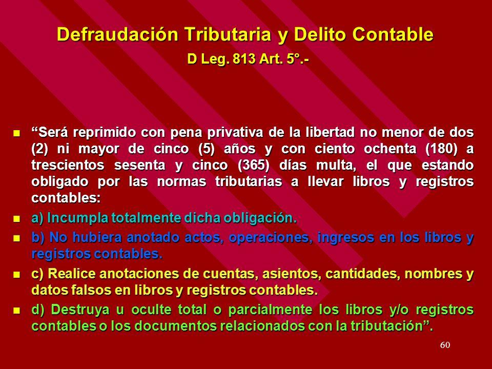 60 Defraudación Tributaria y Delito Contable D Leg. 813 Art. 5°.- Será reprimido con pena privativa de la libertad no menor de dos (2) ni mayor de cin