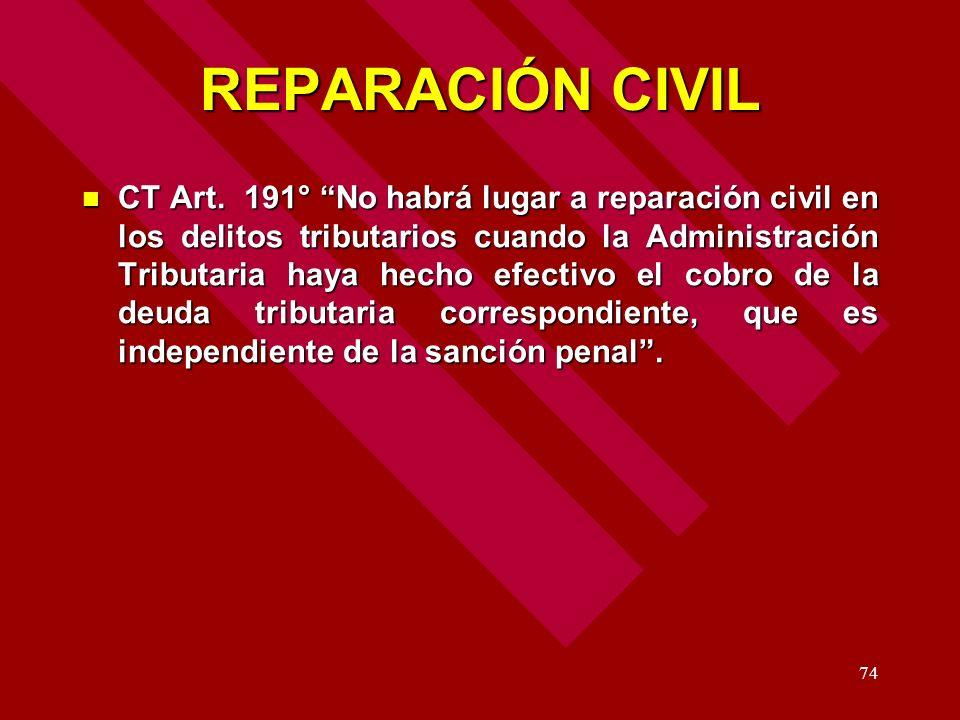 74 REPARACIÓN CIVIL CT Art. 191° No habrá lugar a reparación civil en los delitos tributarios cuando la Administración Tributaria haya hecho efectivo
