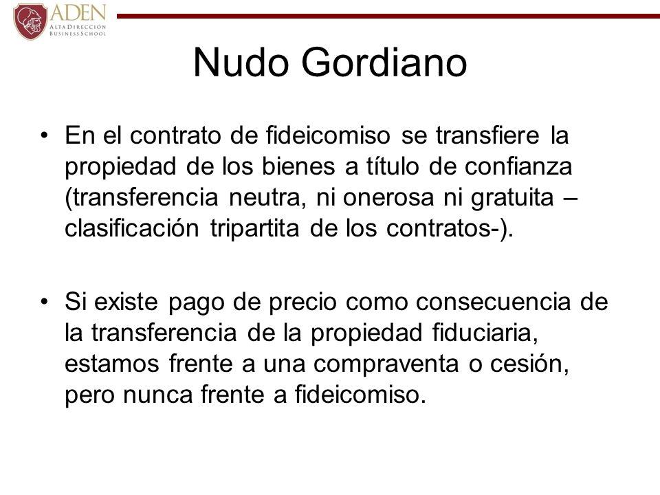 Nudo Gordiano En el contrato de fideicomiso se transfiere la propiedad de los bienes a título de confianza (transferencia neutra, ni onerosa ni gratui