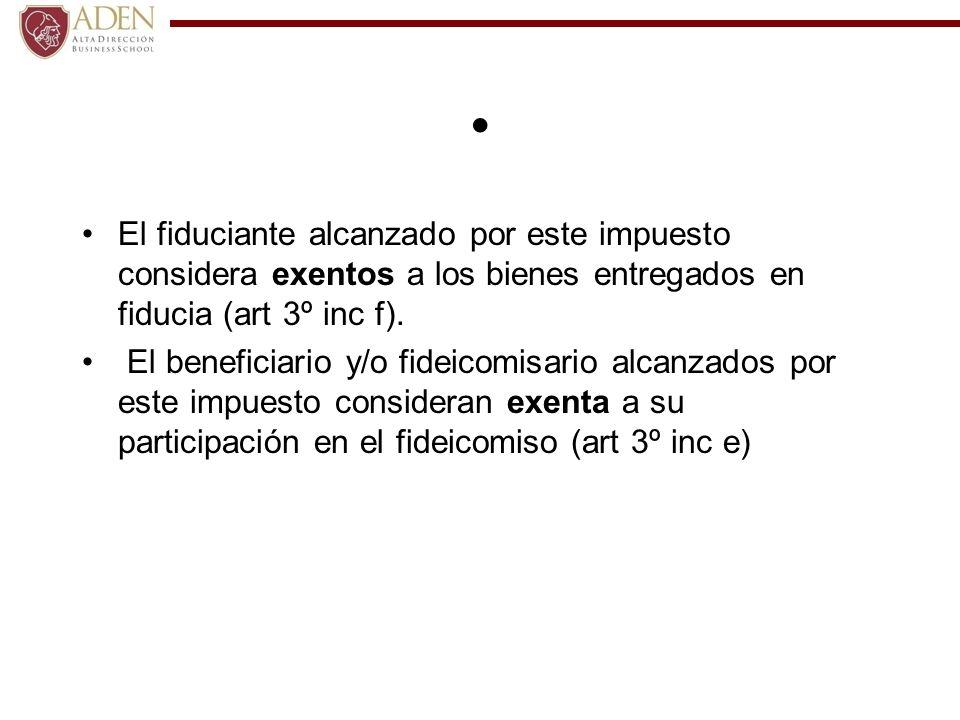 El fiduciante alcanzado por este impuesto considera exentos a los bienes entregados en fiducia (art 3º inc f). El beneficiario y/o fideicomisario alca