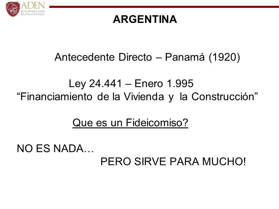 ARGENTINA Antecedente Directo – Panamá (1920) Ley 24.441 – Enero 1.995 Financiamiento de la Vivienda y la Construcción Que es un Fideicomiso? NO ES NA