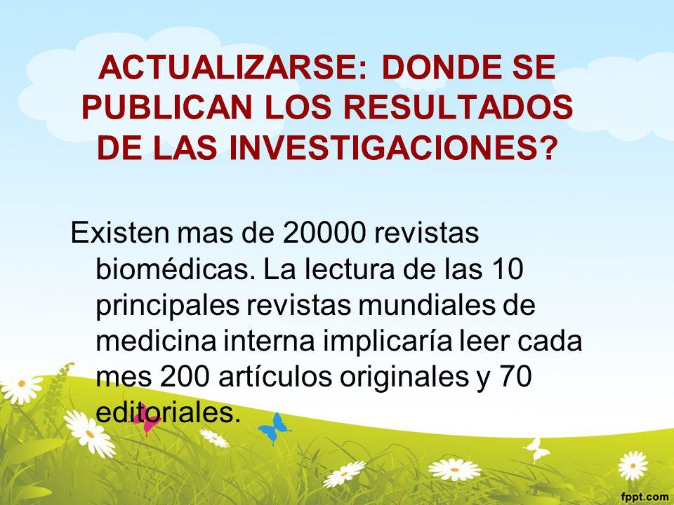 ACTUALIZARSE: DONDE SE PUBLICAN LOS RESULTADOS DE LAS INVESTIGACIONES? Existen mas de 20000 revistas biomédicas. La lectura de las 10 principales revi