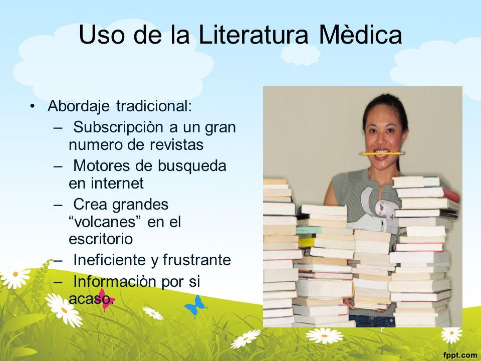 Uso de la Literatura Mèdica Abordaje tradicional: – Subscripciòn a un gran numero de revistas – Motores de busqueda en internet – Crea grandes volcane