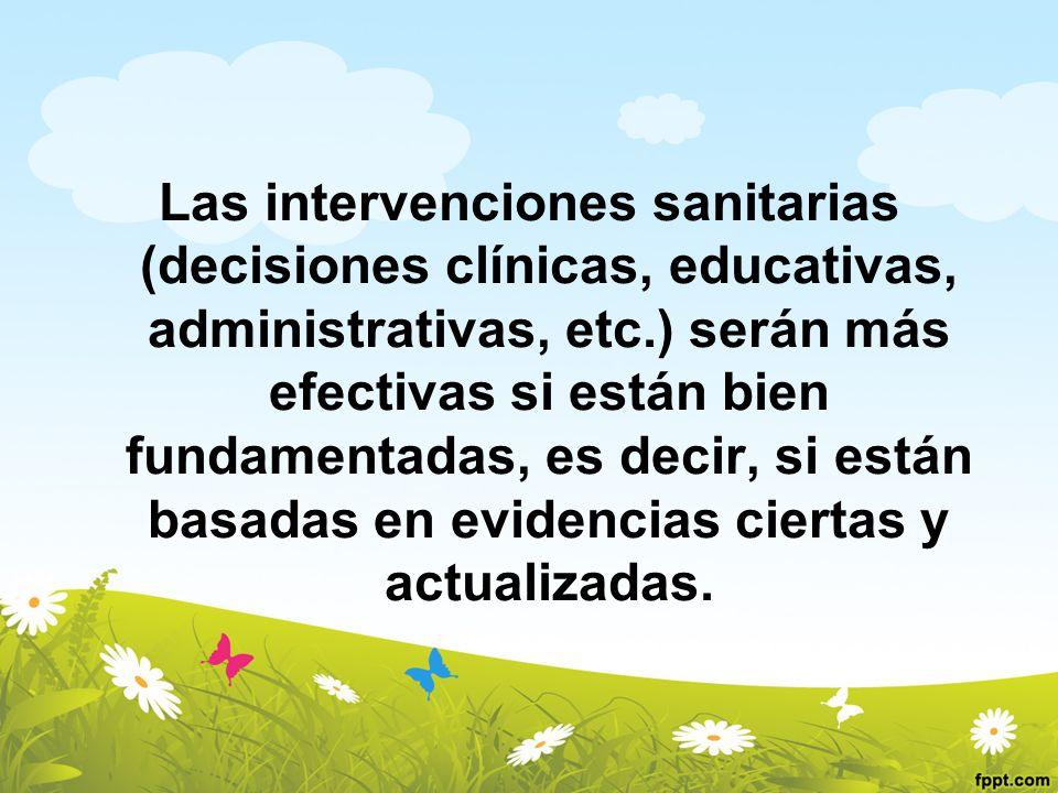 Las intervenciones sanitarias (decisiones clínicas, educativas, administrativas, etc.) serán más efectivas si están bien fundamentadas, es decir, si e