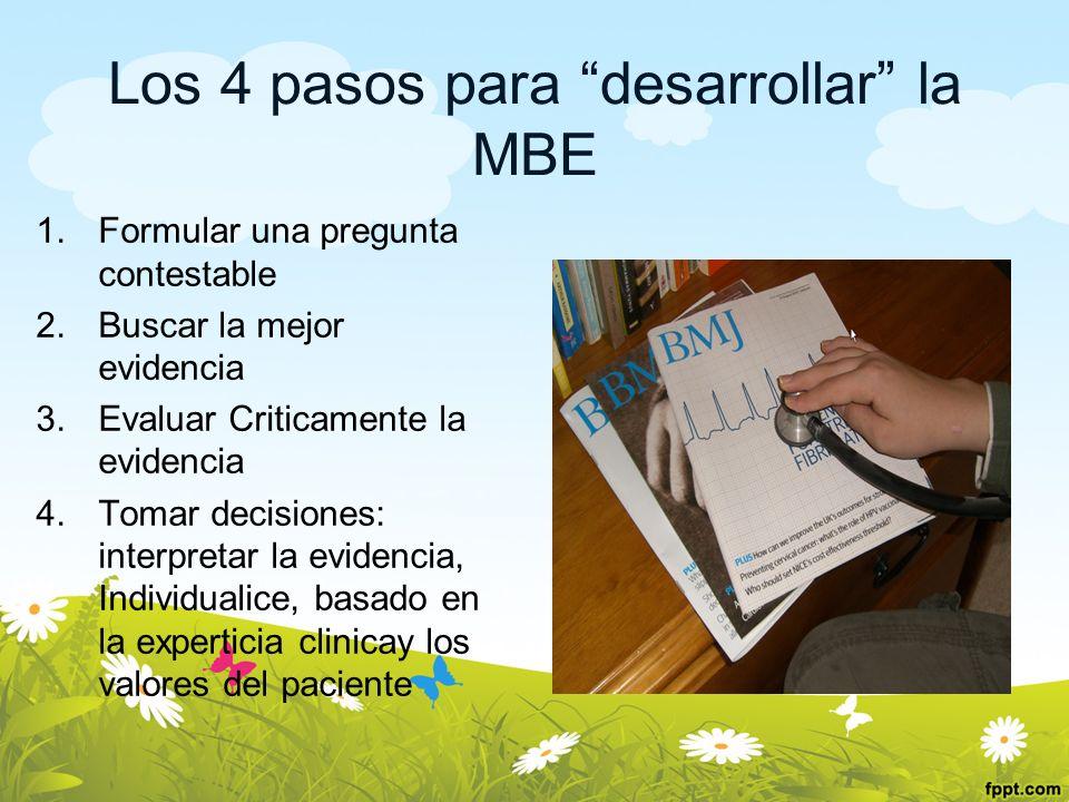 Los 4 pasos para desarrollar la MBE 1.Formular una pregunta contestable 2.Buscar la mejor evidencia 3.Evaluar Criticamente la evidencia 4.Tomar decisi