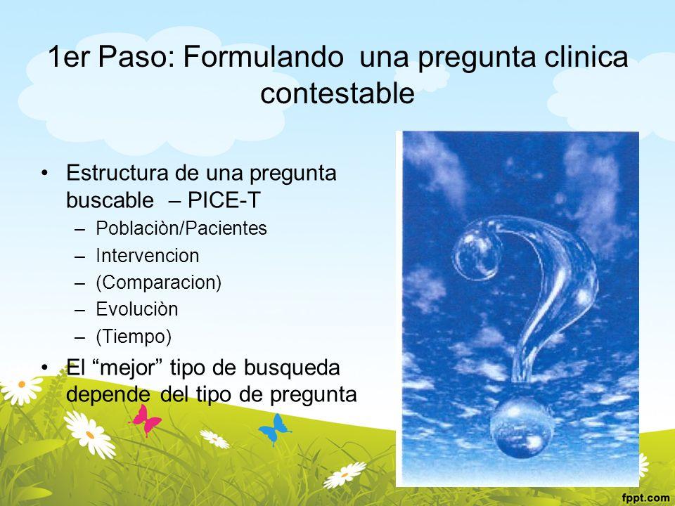 1er Paso: Formulando una pregunta clinica contestable Estructura de una pregunta buscable – PICE-T –Poblaciòn/Pacientes –Intervencion –(Comparacion) –