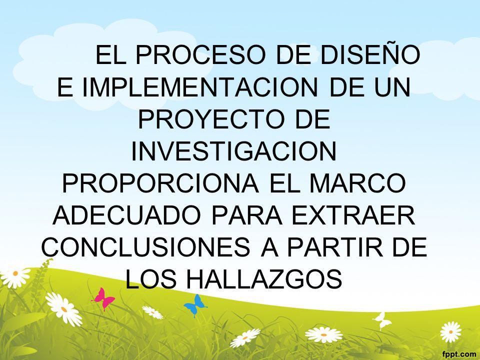 EL PROCESO DE DISEÑO E IMPLEMENTACION DE UN PROYECTO DE INVESTIGACION PROPORCIONA EL MARCO ADECUADO PARA EXTRAER CONCLUSIONES A PARTIR DE LOS HALLAZGO