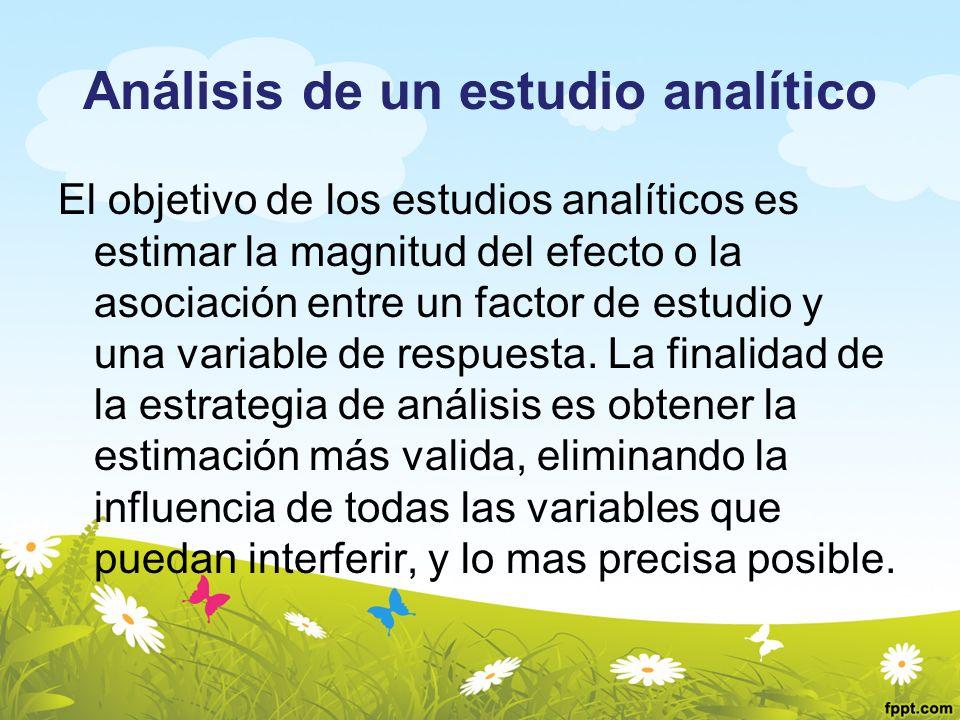 Análisis de un estudio analítico El objetivo de los estudios analíticos es estimar la magnitud del efecto o la asociación entre un factor de estudio y