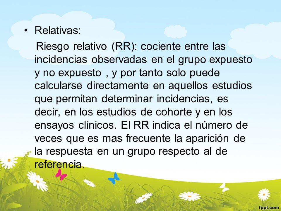 Relativas: Riesgo relativo (RR): cociente entre las incidencias observadas en el grupo expuesto y no expuesto, y por tanto solo puede calcularse direc