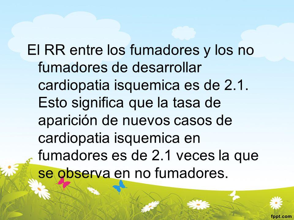 El RR entre los fumadores y los no fumadores de desarrollar cardiopatia isquemica es de 2.1. Esto significa que la tasa de aparición de nuevos casos d
