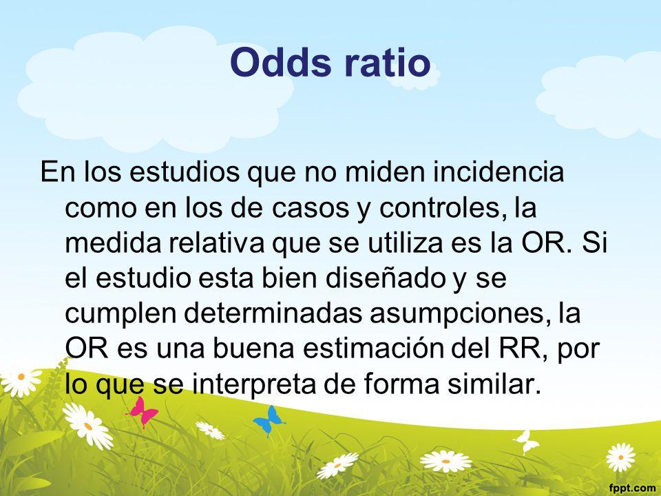 Odds ratio En los estudios que no miden incidencia como en los de casos y controles, la medida relativa que se utiliza es la OR. Si el estudio esta bi