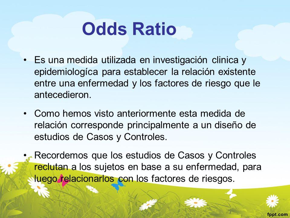 Odds Ratio Es una medida utilizada en investigación clinica y epidemiologíca para establecer la relación existente entre una enfermedad y los factores