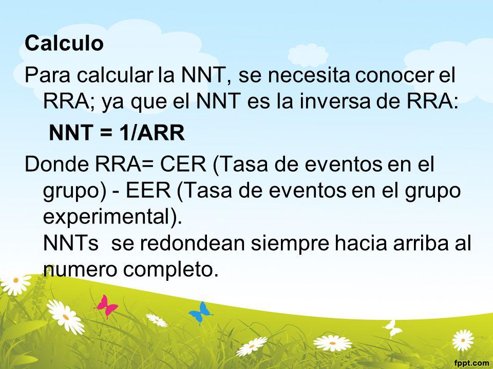 Calculo Para calcular la NNT, se necesita conocer el RRA; ya que el NNT es la inversa de RRA: NNT = 1/ARR Donde RRA= CER (Tasa de eventos en el grupo)