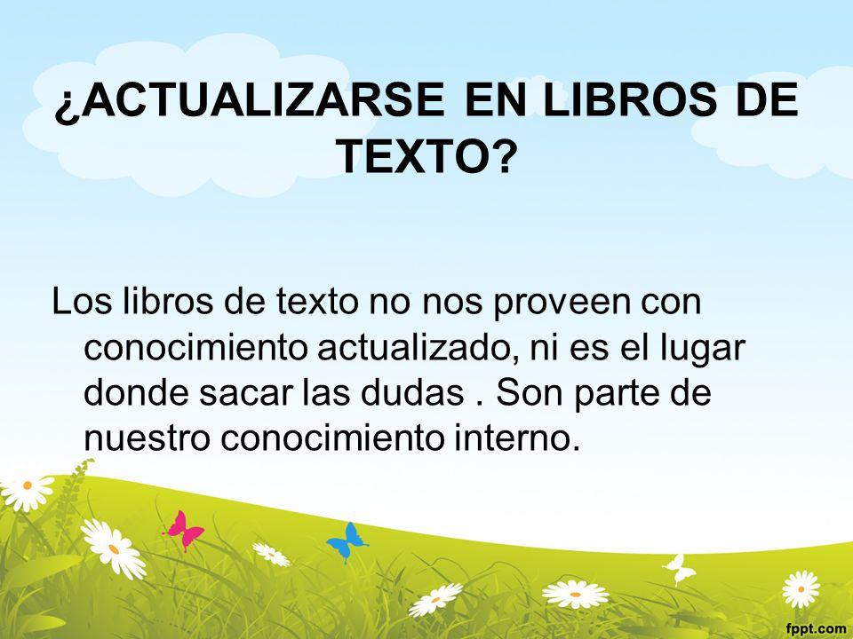 ¿ACTUALIZARSE EN LIBROS DE TEXTO? Los libros de texto no nos proveen con conocimiento actualizado, ni es el lugar donde sacar las dudas. Son parte de