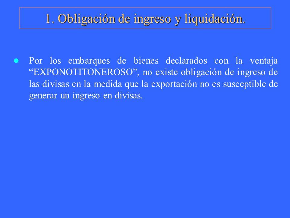 1. Obligación de ingreso y liquidación. Por los embarques de bienes declarados con la ventaja EXPONOTITONEROSO, no existe obligación de ingreso de las