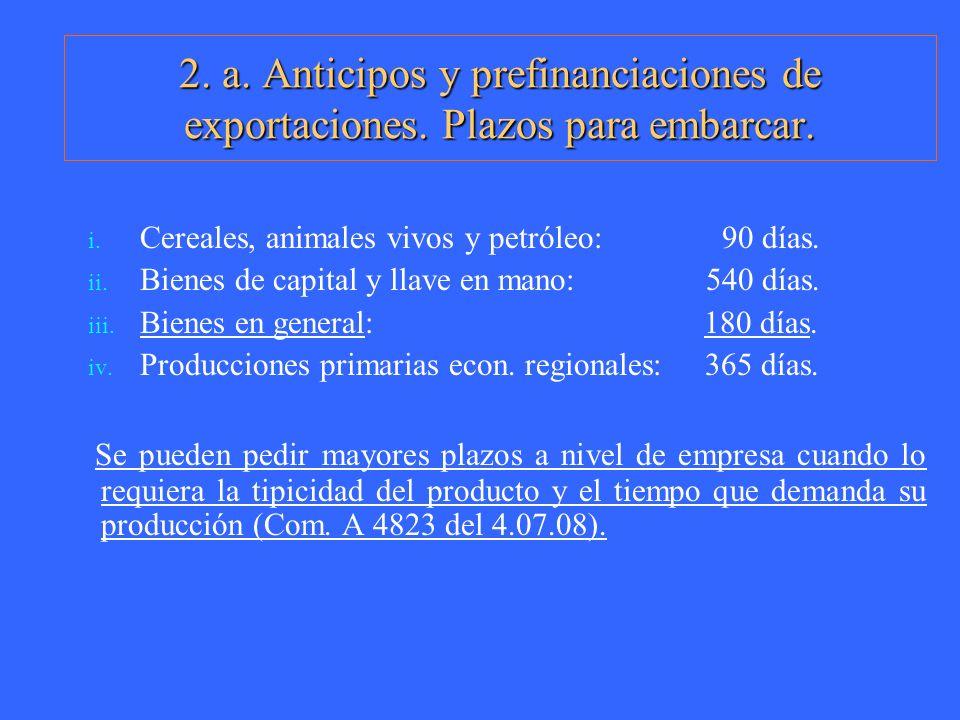 2. a. Anticipos y prefinanciaciones de exportaciones. Plazos para embarcar. i. Cereales, animales vivos y petróleo: 90 días. ii. Bienes de capital y l