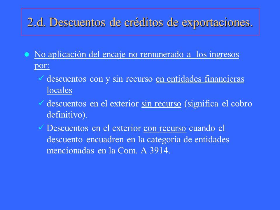 2.d. Descuentos de créditos de exportaciones. No aplicación del encaje no remunerado a los ingresos por: descuentos con y sin recurso en entidades fin